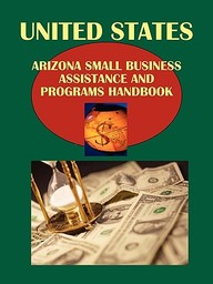 Us Arizona Small Business Assistance And Programs Handbook: Strategic, Practical Information, Contacts