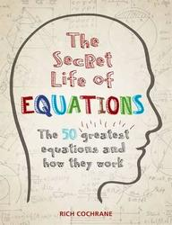 Secret Life Of Equations : The 50 Greatest Equations And How They Work