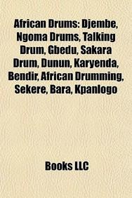 African Drums: Djembe, Ngoma Drums, Talking Drum, Gbedu, Sakara Drum, Dunun, Karyenda, Bendir, African Drumming, Sekere, Bara, Kpanlo