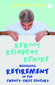 REBOOT REINVENT REWIRE : MANAGING RETIREMENT IN   THE TWENTY FIRST CENTURY