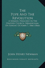 The Pope and the Revolution: A Sermon, Preached in the Oratory Church, Birmingham, on Sunday, October 7, 1866 (1866)