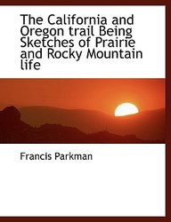 The California and Oregon Trail Being Sketches of Prairie and Rocky Mountain Life