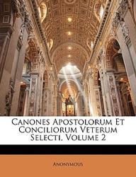 Canones Apostolorum Et Conciliorum Veterum Selecti, Volume 2