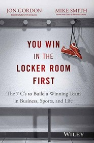 You Win In The Locker Room First : The 7cs To   Build A Winning Team In Business Sports And Life