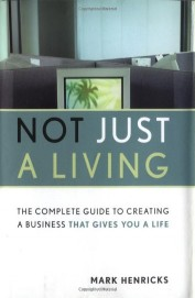 Not Just Living Complete Guide To Creating A       Business That Gives Your A Life