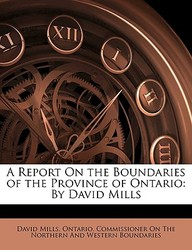A Report on the Boundaries of the Province of Ontario: By David Mills