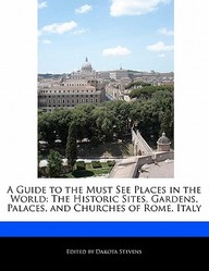 A Guide To The Must See Places In The World: The Historic Sites, Gardens, Palaces, And Churches Of Rome, Italy