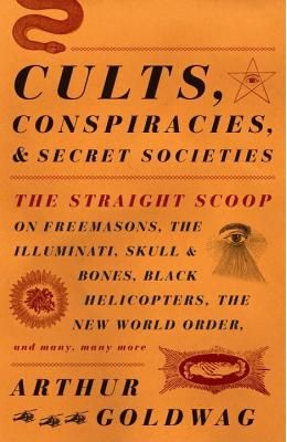 Cults, Conspiracies, and Secret Societies: The Straight Scoop on Freemasons, the Illuminati, Skull and Bones, Black Helicopters, the New World Order,