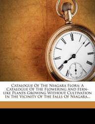 Catalogue of the Niagara Flora: A Catalogue of the Flowering and Fern-Like Plants Growing Without Cultivation in the Vicinity of the Falls of Niagara.