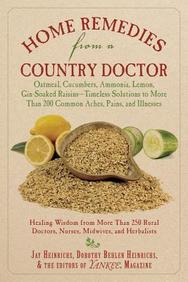 Home Remedies From A Country Doctor: Oatmeal, Cucumbers, Ammonia, Lemon, Gin-Soaked Raisins: Timeless Solutions To More Than 200