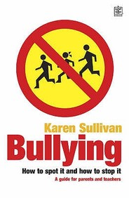 Bullying: How To Spot It And How To Stop It - A Guide For Parents And Teachers