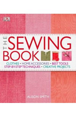 Sewing Book : Clothes Home Accessories Best Tools Step By Step Techniques Creative Projects