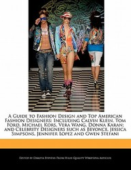 A   Guide to Fashion Design and Top American Fashion Designers: Including Calvin Klein, Tom Ford, Michael Kors, Vera Wang, Donna Karan; And Celebrity