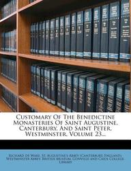 Customary of the Benedictine Monasteries of Saint Augustine, Canterbury, and Saint Peter, Westminster, Volume 23...