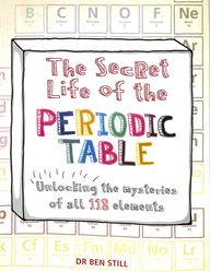 Secret Life Of The Periodic Table : Unlocking The Mysteries Of All 118 Element