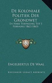 de Koloniale Politiek Der Grondwet: En Hare Toepassing Tot 1 Febraurij 1862 (1863)