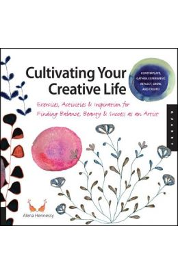 Cultivating Your Creative Life: How to Find Balance, Beauty, and Success as an Artist