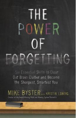 Power Of Forgetting : Six Essential Skills To Clear Out Brain Clutter & Become The Sharpest