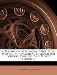 A Treatise on Astronomy, Descriptive, Physical and Practical: Designed for Schools, Colleges, and Private Students