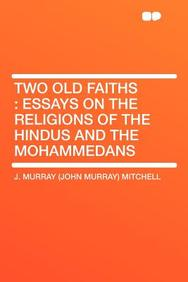 Two Old Faiths: Essays on the Religions of the Hindus and the Mohammedans