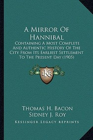 A   Mirror of Hannibal a Mirror of Hannibal: Containing a Most Complete and Authentic History of the Citycontaining a Most Complete and Authentic Hist