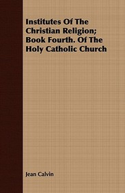Institutes Of The Christian Religion; Book Fourth. Of The Holy Catholic Church