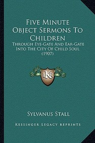Five Minute Object Sermons To Children: Through Eye-Gate And Ear-Gate Into The City Of Child Soul (1907) by Sylvanus Stall
