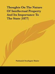 Thoughts on the Nature of Intellectual Property and Its Importance to the State (1877)