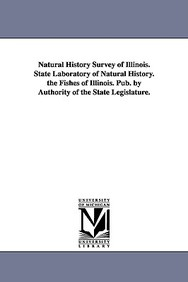 Natural History Survey of Illinois. State Laboratory of Natural History. the Fishes of Illinois. Pub. by Authority of the State Legislature.