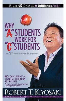 "Why ""A"" Students Work for ""C"" Students and ""B"" Students Work for the Government: Rich Dad's Guide to Financial Education for Parents"