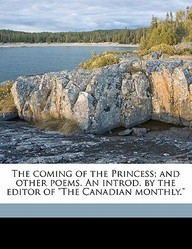 "The Coming of the Princess; And Other Poems. an Introd. by the Editor of ""The Canadian Monthly."""