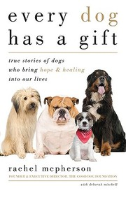 Every Dog Has A Gift: True Stories Of Dogs Who Bring Hope & Healing Into Our Lives