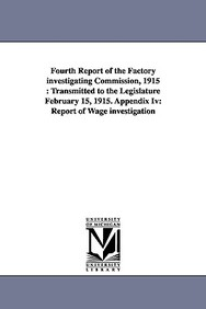 Fourth Report of the Factory Investigating Commission, 1915: Transmitted to the Legislature February 15, 1915. Appendix IV: Report of Wage Investigati