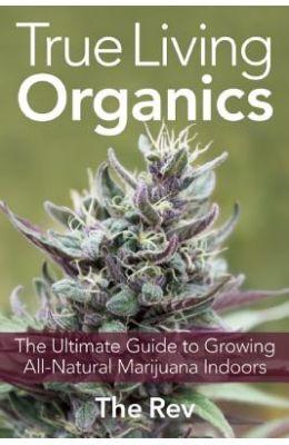 True Living Organics: The Ultimate Guide to Growing All-Natural Marijuana Indoors