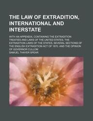 The Law of Extradition, International and Interstate; With an Appendix, Containing the Extradition Treaties and Laws of the United States, the Extradi