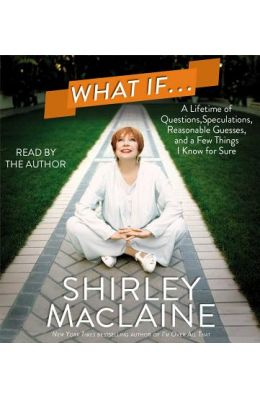 What If...: A Lifetime of Questions, Speculations, Reasonable Guesses, and a Few Things I Know for Sure