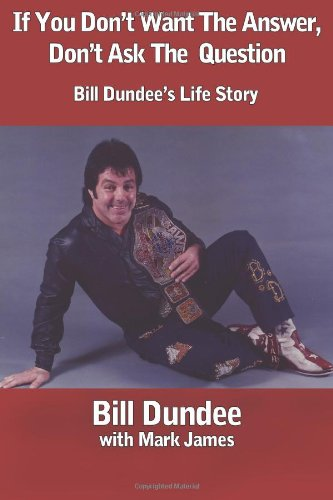 If You Don't Want The Answer, Don't Ask The Question: Bill Dundee's Life Story