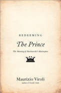 """Redeeming """"The Prince"""": The Meaning of Machiavelli's Masterpiece"""