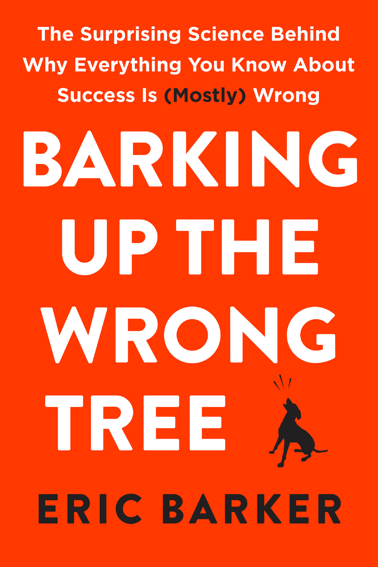 Barking Up The Wrong Tree  : The Surprising Science Behind Why Everything You Know About Success Is