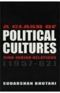 A Clash Of Political Cultures Sino Indian Relations 1957 - 62