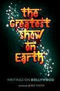 The Greatest Show On Earth : Writings On Bollywood