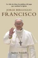 Jorge Bergoglio Francisco: La Vida, las Ideas, las Palabras del Papa Que Cambiara la Iglesia = Jorge Bergoglio Francis