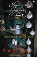 Korma Kheer & Kismet : Five Seasons In Old Delhi