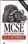 Mcse Core Elective Exams In A Nutshell A Desktop Quick Reference