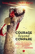 Courage Beyond Compare : How Ten Athletes Overcame Disability & Adversity To Emerge Champions