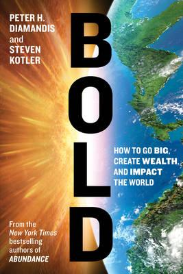Bold : How To Go Big Create Wealth And Impact The World