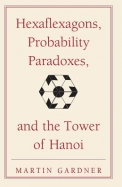 Hexaflexagons, Probability Paradoxes, and the Tower of Hanoi: Martin Gardner's First Book of Mathematical Puzzles and Games