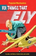 Popular Mechanics 101 Things That Fly: Planes, Rockets, Whirly-Gigs and More!
