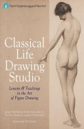 Classical Life Drawing Studio : Lessons & Teachings In The Art Of Figure Drawing