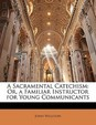 A Sacramental Catechism: Or, a Familiar Instructor for Young Communicants